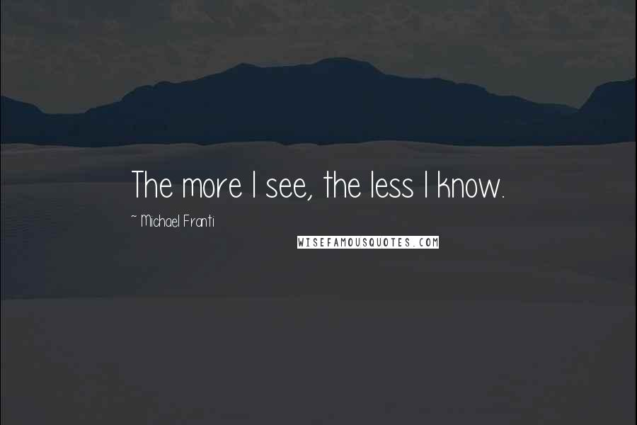 Michael Franti quotes: The more I see, the less I know.