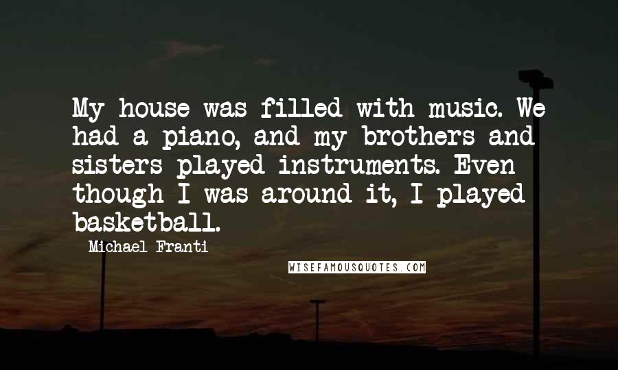 Michael Franti quotes: My house was filled with music. We had a piano, and my brothers and sisters played instruments. Even though I was around it, I played basketball.