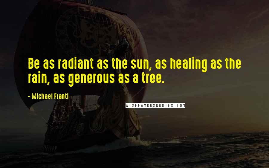 Michael Franti quotes: Be as radiant as the sun, as healing as the rain, as generous as a tree.