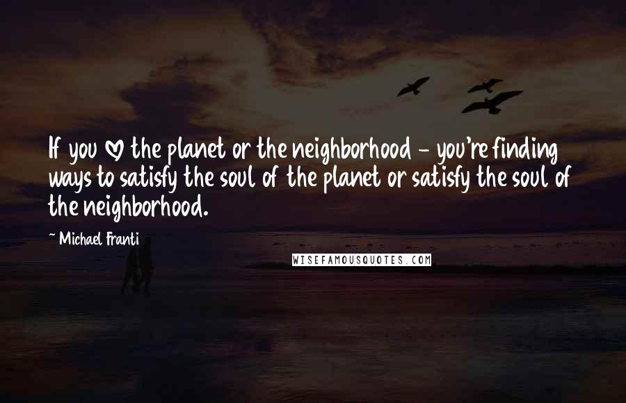 Michael Franti quotes: If you love the planet or the neighborhood - you're finding ways to satisfy the soul of the planet or satisfy the soul of the neighborhood.