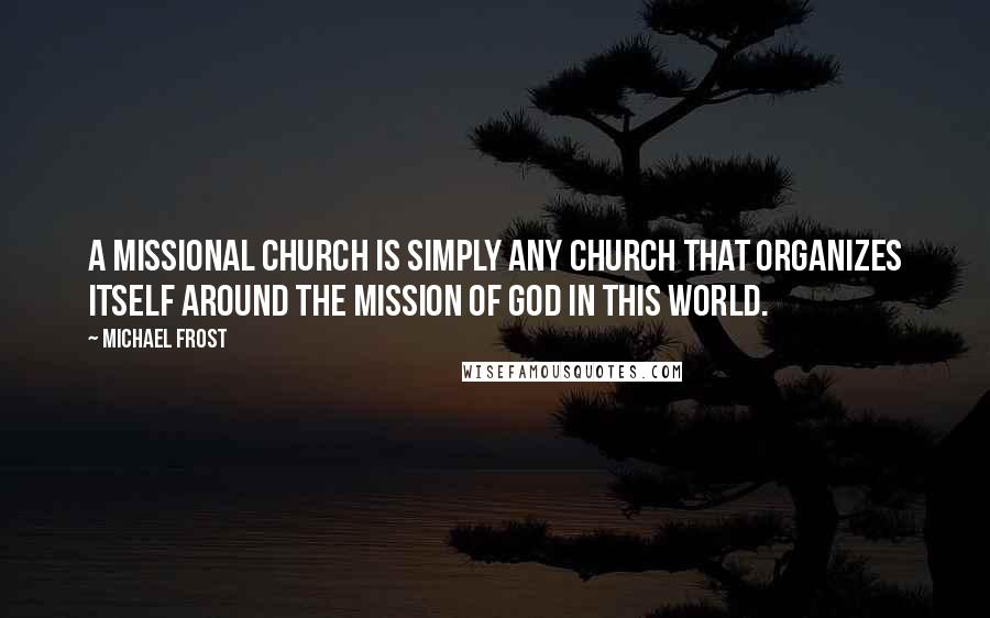 Michael Frost quotes: a missional church is simply any church that organizes itself around the mission of God in this world.