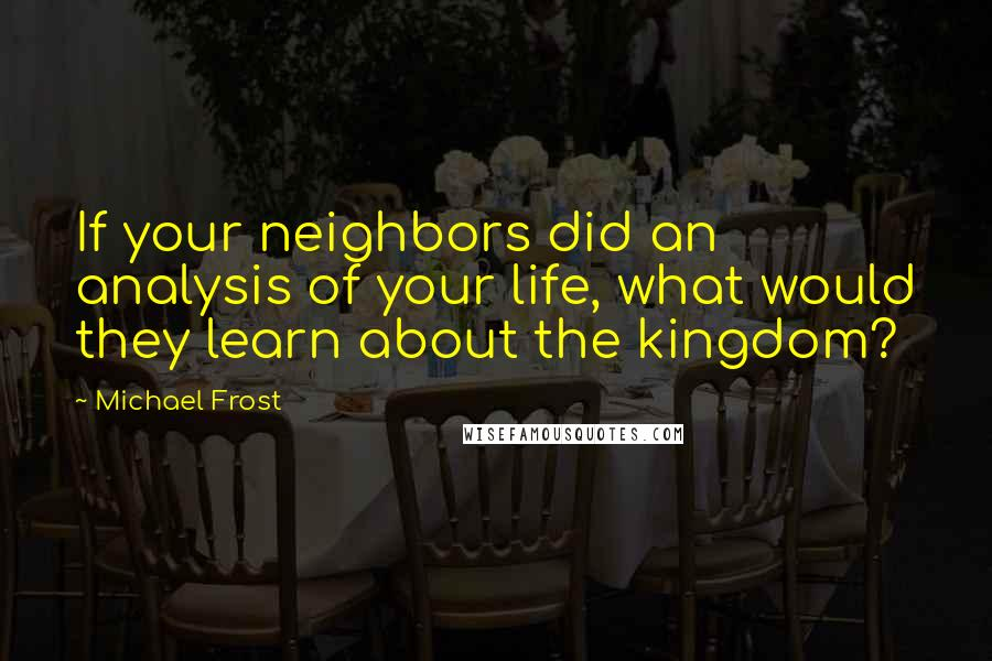 Michael Frost quotes: If your neighbors did an analysis of your life, what would they learn about the kingdom?
