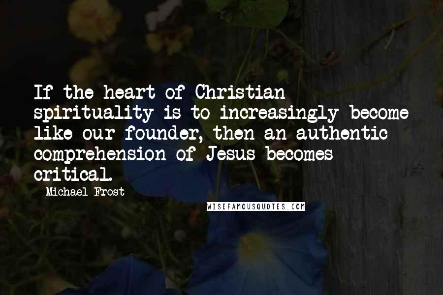 Michael Frost quotes: If the heart of Christian spirituality is to increasingly become like our founder, then an authentic comprehension of Jesus becomes critical.