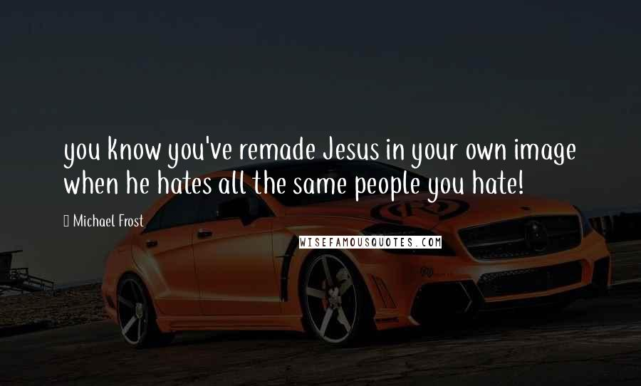 Michael Frost quotes: you know you've remade Jesus in your own image when he hates all the same people you hate!