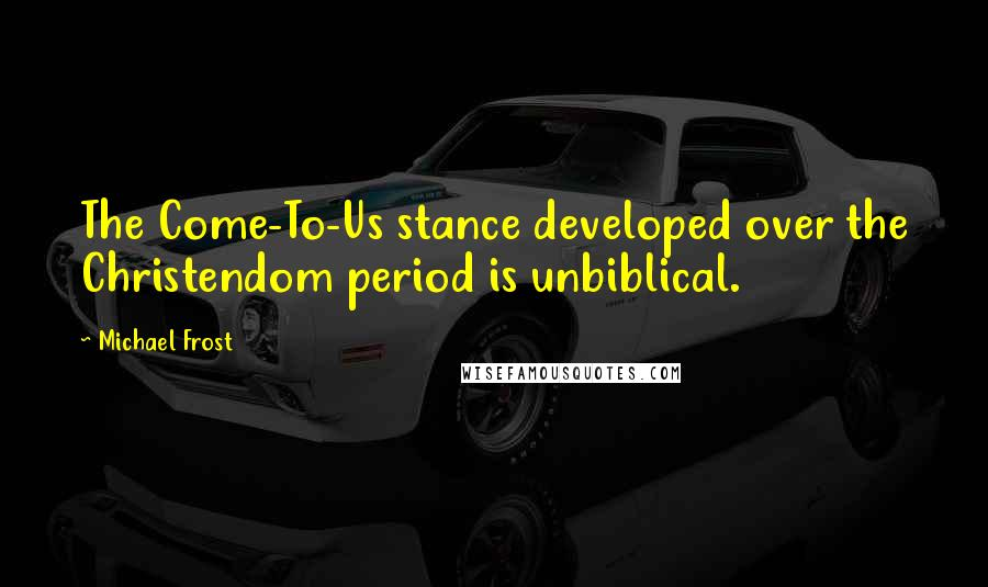Michael Frost quotes: The Come-To-Us stance developed over the Christendom period is unbiblical.