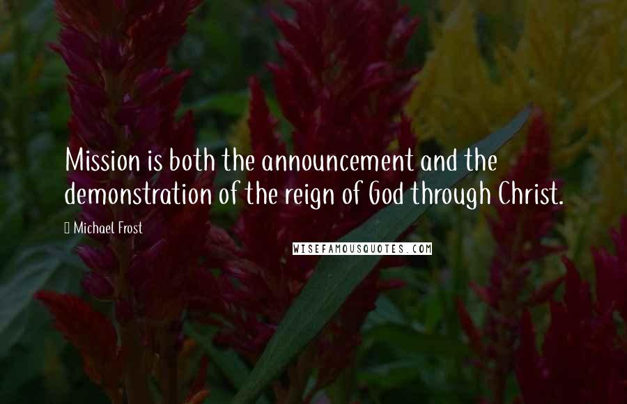 Michael Frost quotes: Mission is both the announcement and the demonstration of the reign of God through Christ.