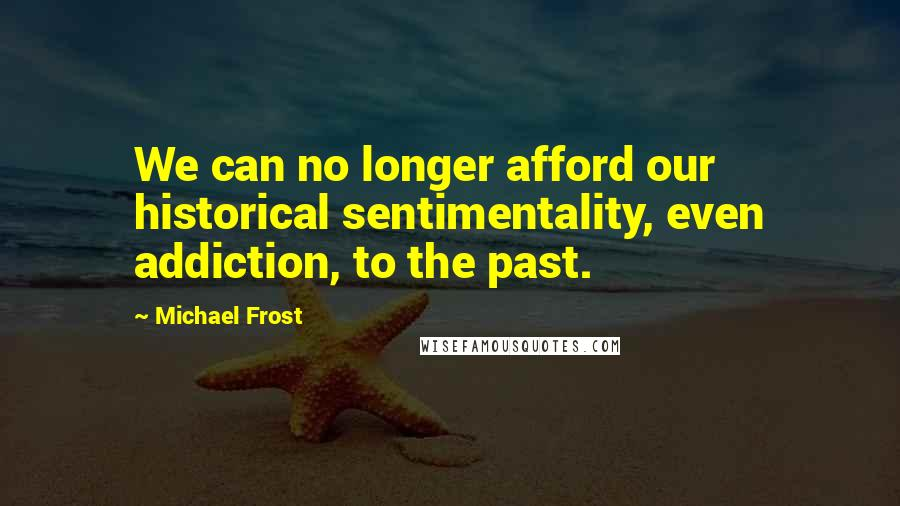 Michael Frost quotes: We can no longer afford our historical sentimentality, even addiction, to the past.