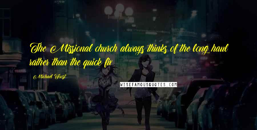 Michael Frost quotes: The Missional church always thinks of the long haul rather than the quick fix