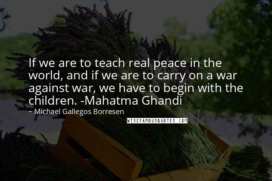 Michael Gallegos Borresen quotes: If we are to teach real peace in the world, and if we are to carry on a war against war, we have to begin with the children. -Mahatma Ghandi