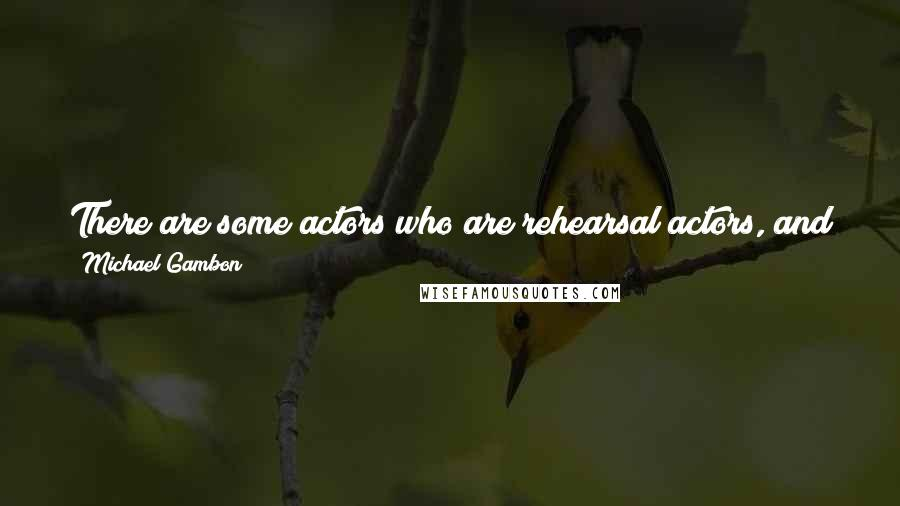 Michael Gambon quotes: There are some actors who are rehearsal actors, and some who are not. I am not. Having said that, I don't know what I am talking about.