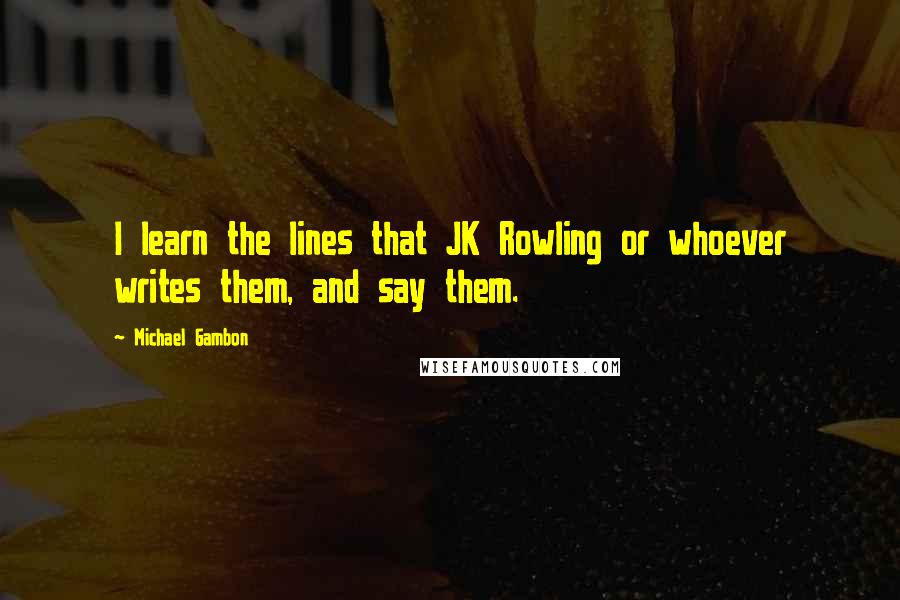 Michael Gambon quotes: I learn the lines that JK Rowling or whoever writes them, and say them.