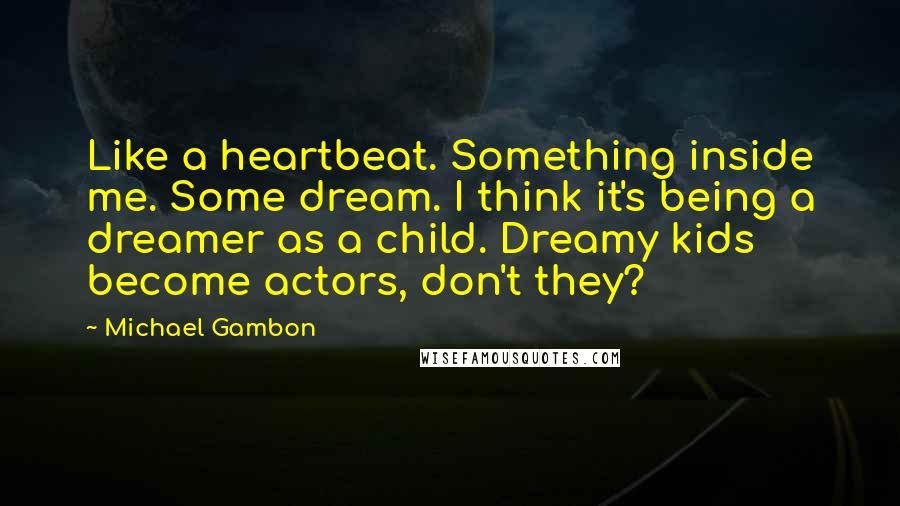 Michael Gambon quotes: Like a heartbeat. Something inside me. Some dream. I think it's being a dreamer as a child. Dreamy kids become actors, don't they?