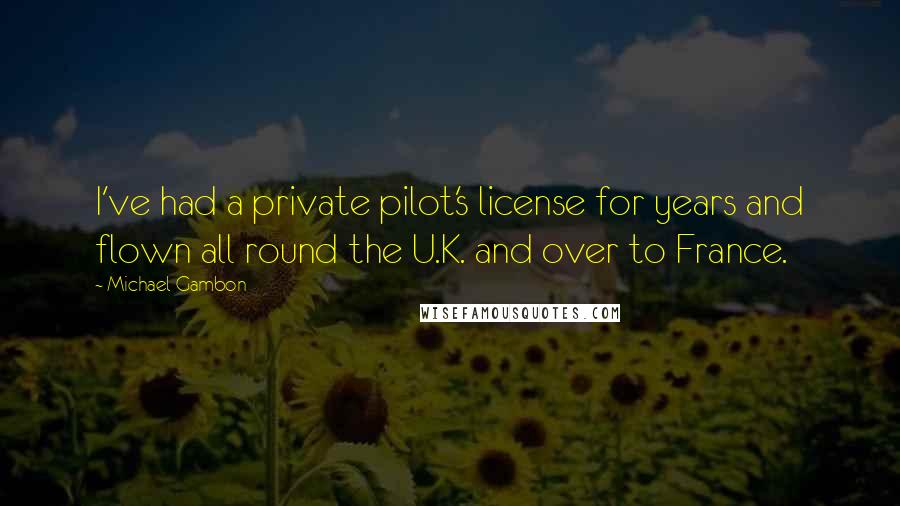 Michael Gambon quotes: I've had a private pilot's license for years and flown all round the U.K. and over to France.