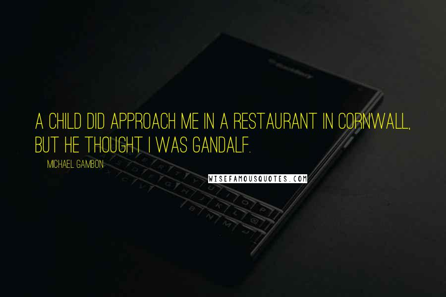 Michael Gambon quotes: A child did approach me in a restaurant in Cornwall, but he thought I was Gandalf.
