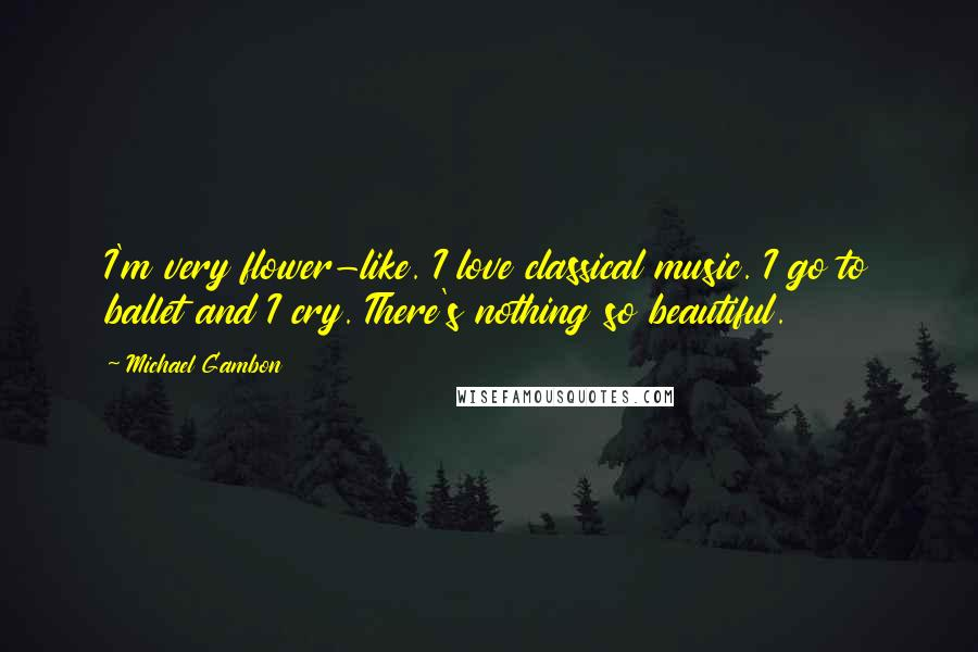Michael Gambon quotes: I'm very flower-like. I love classical music. I go to ballet and I cry. There's nothing so beautiful.