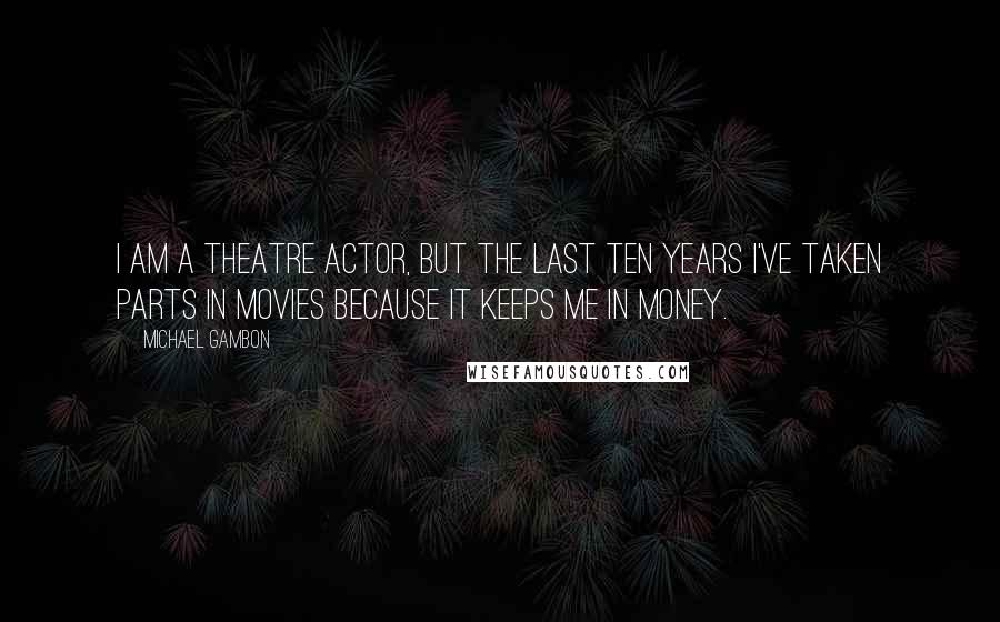 Michael Gambon quotes: I am a theatre actor, but the last ten years I've taken parts in movies because it keeps me in money.