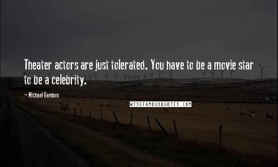 Michael Gambon quotes: Theater actors are just tolerated. You have to be a movie star to be a celebrity.