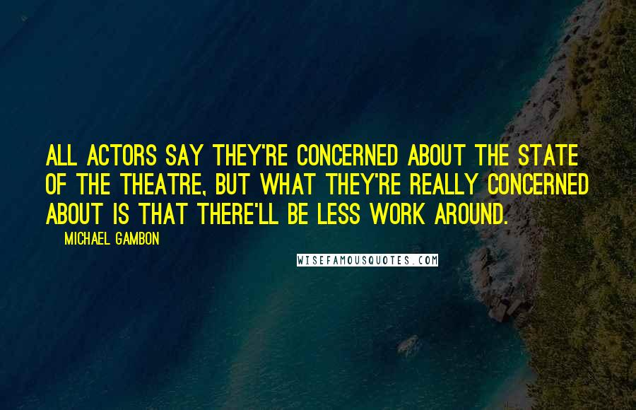 Michael Gambon quotes: All actors say they're concerned about the state of the theatre, but what they're really concerned about is that there'll be less work around.