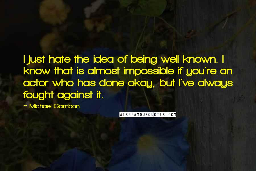 Michael Gambon quotes: I just hate the idea of being well known. I know that is almost impossible if you're an actor who has done okay, but I've always fought against it.