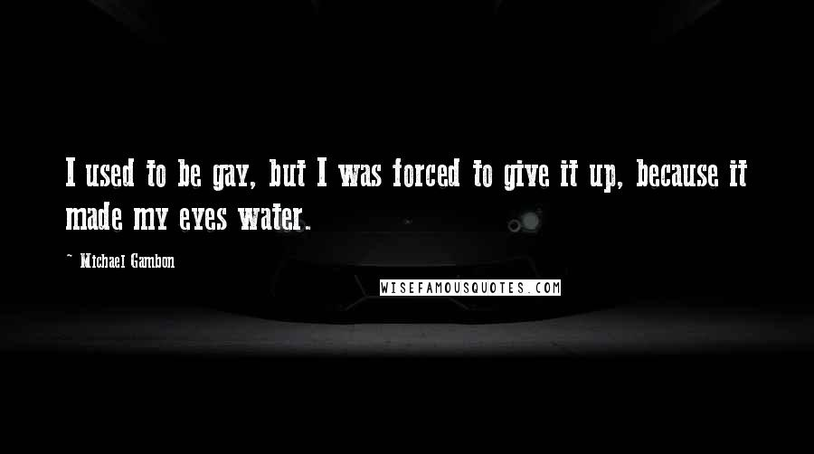 Michael Gambon quotes: I used to be gay, but I was forced to give it up, because it made my eyes water.