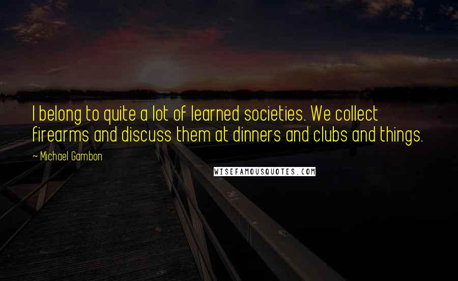 Michael Gambon quotes: I belong to quite a lot of learned societies. We collect firearms and discuss them at dinners and clubs and things.