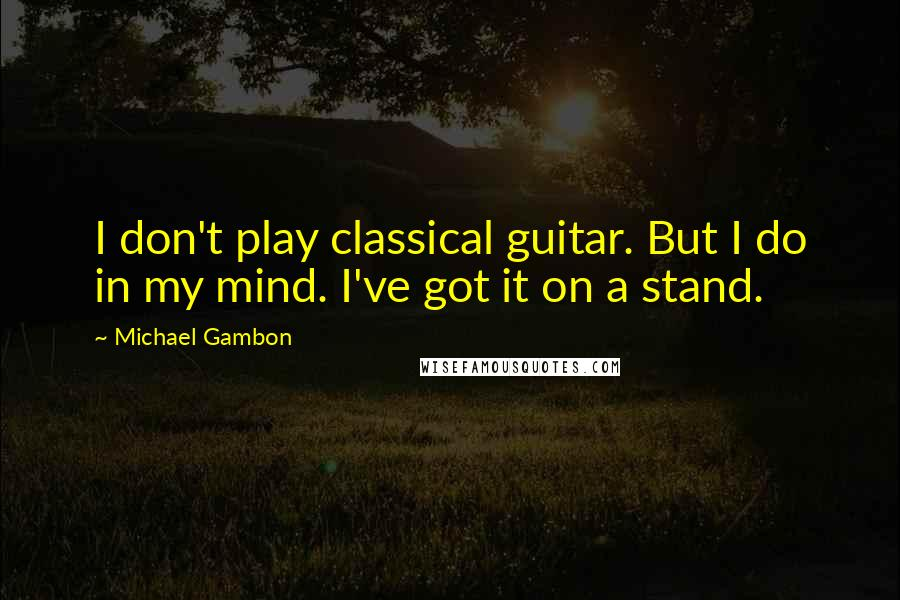 Michael Gambon quotes: I don't play classical guitar. But I do in my mind. I've got it on a stand.