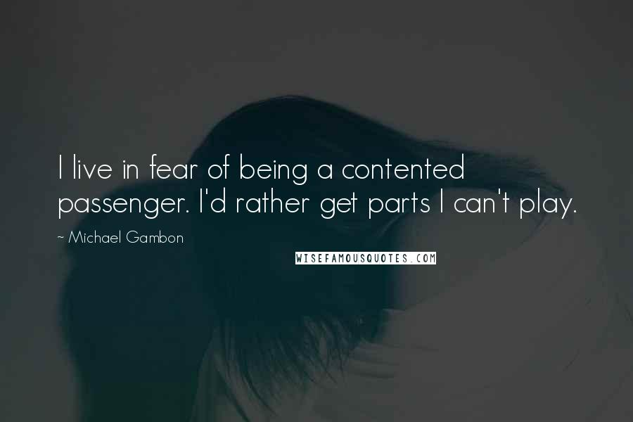 Michael Gambon quotes: I live in fear of being a contented passenger. I'd rather get parts I can't play.