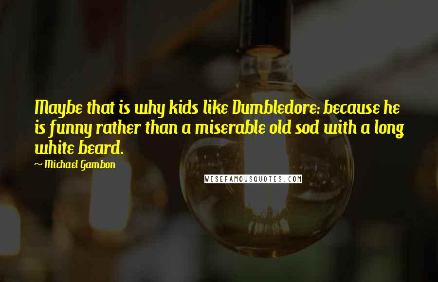Michael Gambon quotes: Maybe that is why kids like Dumbledore: because he is funny rather than a miserable old sod with a long white beard.