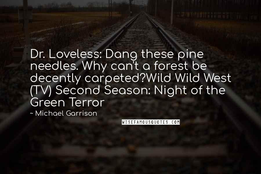 Michael Garrison quotes: Dr. Loveless: Dang these pine needles. Why can't a forest be decently carpeted?Wild Wild West (TV) Second Season: Night of the Green Terror