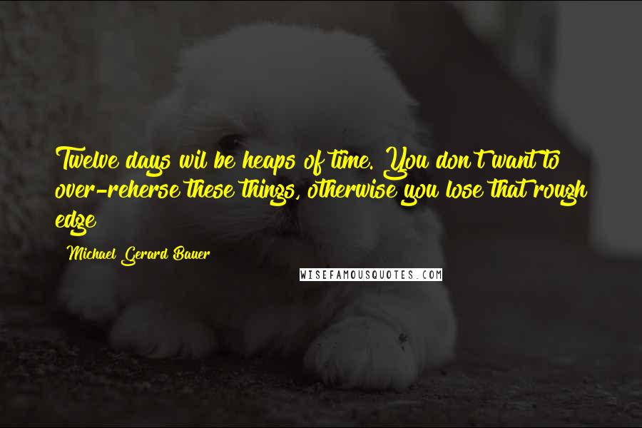 Michael Gerard Bauer quotes: Twelve days wil be heaps of time. You don't want to over-reherse these things, otherwise you lose that rough edge