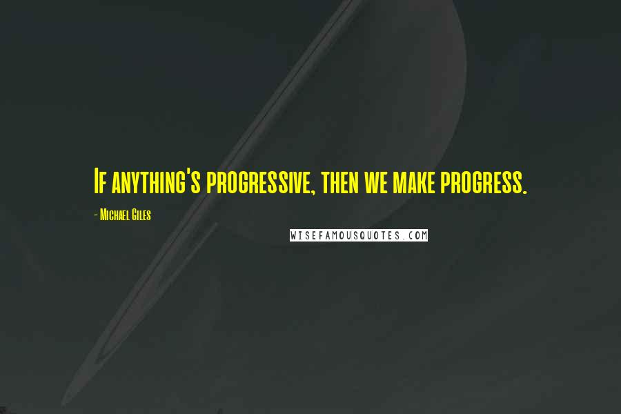 Michael Giles quotes: If anything's progressive, then we make progress.