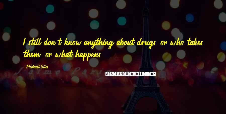 Michael Giles quotes: I still don't know anything about drugs, or who takes them, or what happens.