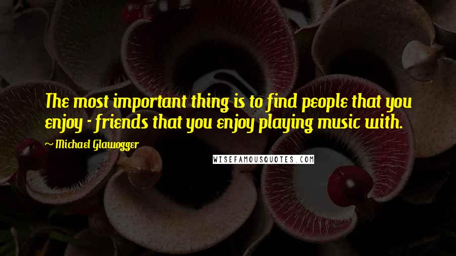 Michael Glawogger quotes: The most important thing is to find people that you enjoy - friends that you enjoy playing music with.