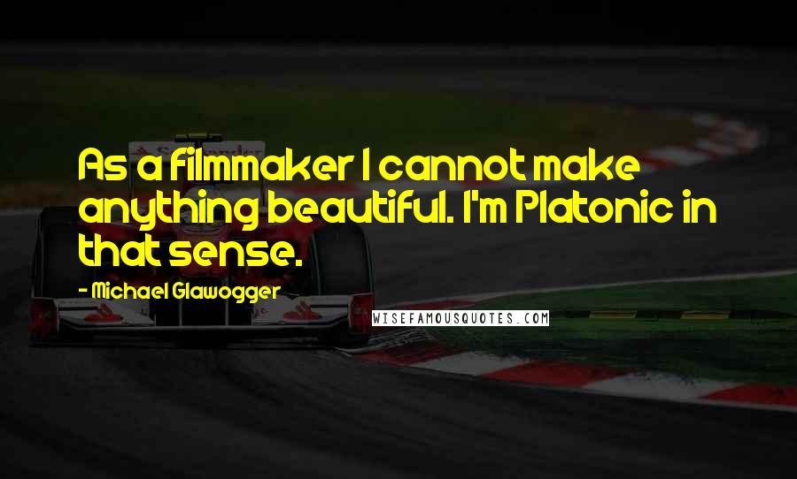 Michael Glawogger quotes: As a filmmaker I cannot make anything beautiful. I'm Platonic in that sense.