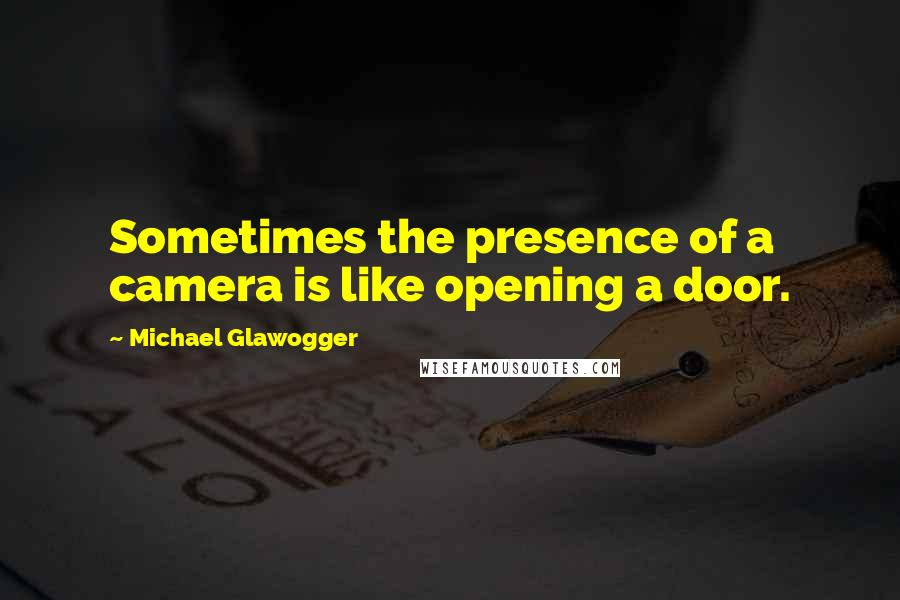 Michael Glawogger quotes: Sometimes the presence of a camera is like opening a door.