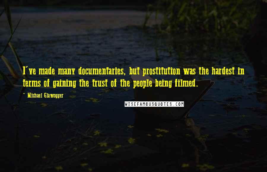 Michael Glawogger quotes: I've made many documentaries, but prostitution was the hardest in terms of gaining the trust of the people being filmed.