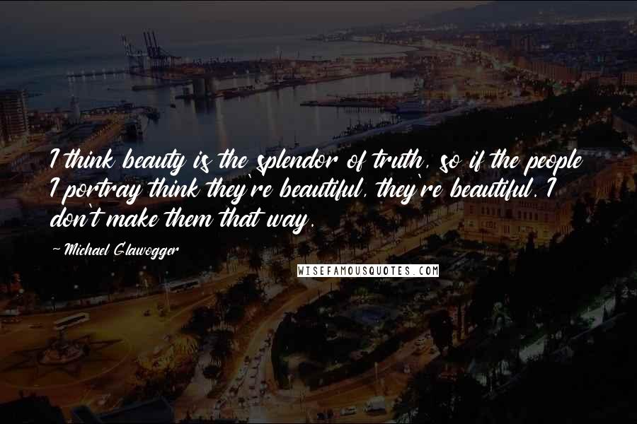 Michael Glawogger quotes: I think beauty is the splendor of truth, so if the people I portray think they're beautiful, they're beautiful. I don't make them that way.