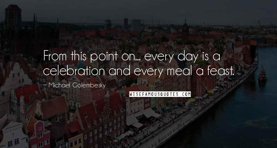 Michael Golembesky quotes: From this point on... every day is a celebration and every meal a feast.