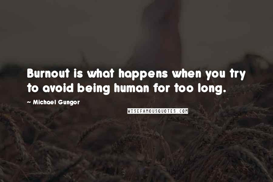 Michael Gungor quotes: Burnout is what happens when you try to avoid being human for too long.
