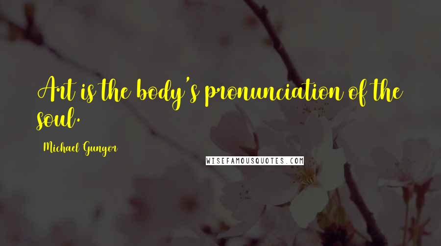 Michael Gungor quotes: Art is the body's pronunciation of the soul.