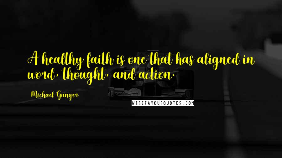 Michael Gungor quotes: A healthy faith is one that has aligned in word, thought, and action.