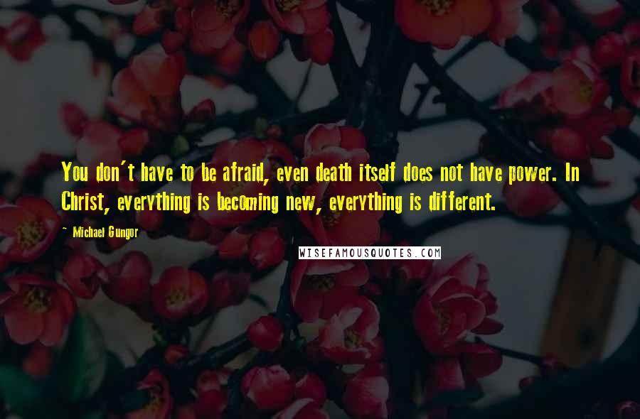 Michael Gungor quotes: You don't have to be afraid, even death itself does not have power. In Christ, everything is becoming new, everything is different.