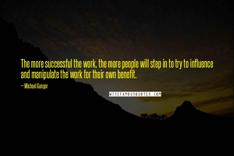 Michael Gungor quotes: The more successful the work, the more people will step in to try to influence and manipulate the work for their own benefit.