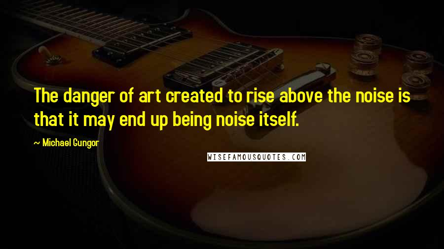 Michael Gungor quotes: The danger of art created to rise above the noise is that it may end up being noise itself.