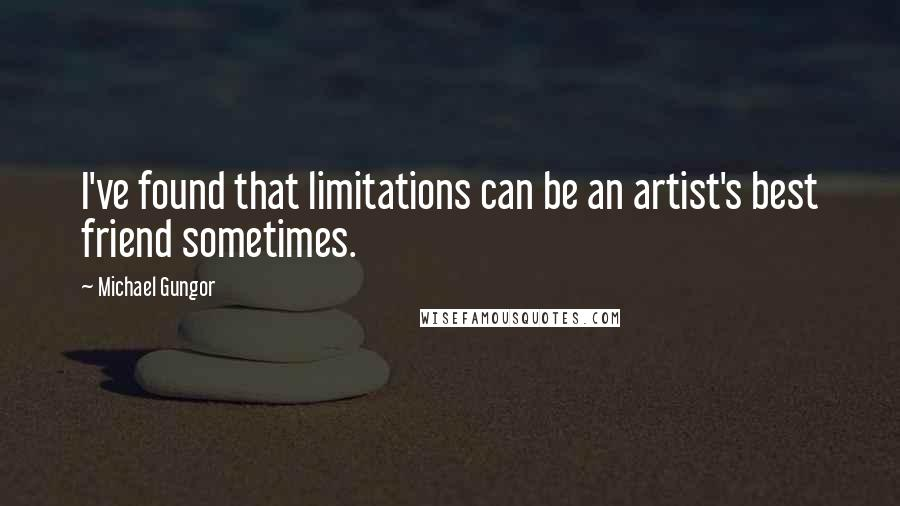 Michael Gungor quotes: I've found that limitations can be an artist's best friend sometimes.