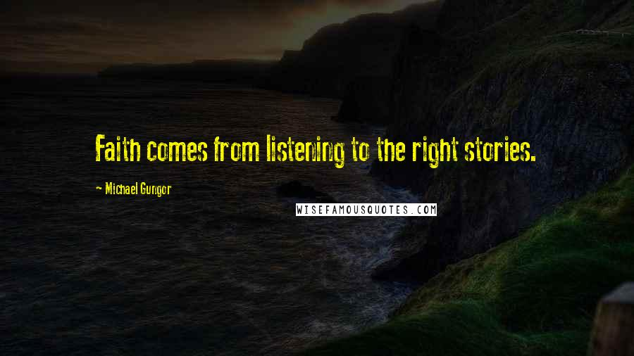 Michael Gungor quotes: Faith comes from listening to the right stories.