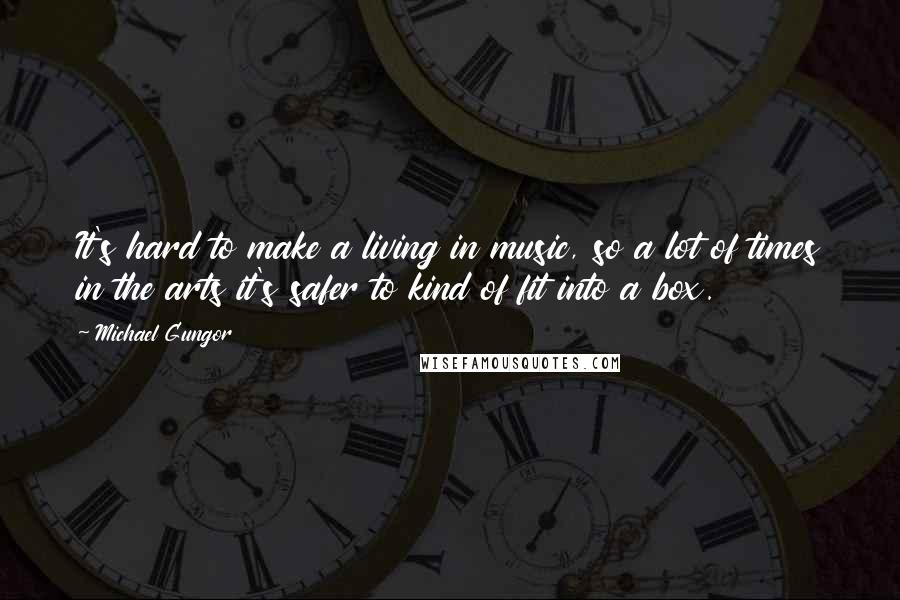 Michael Gungor quotes: It's hard to make a living in music, so a lot of times in the arts it's safer to kind of fit into a box.