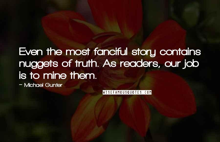 Michael Gunter quotes: Even the most fanciful story contains nuggets of truth. As readers, our job is to mine them.