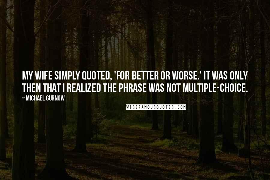 Michael Gurnow quotes: My wife simply quoted, 'For better or worse.' It was only then that I realized the phrase was not multiple-choice.