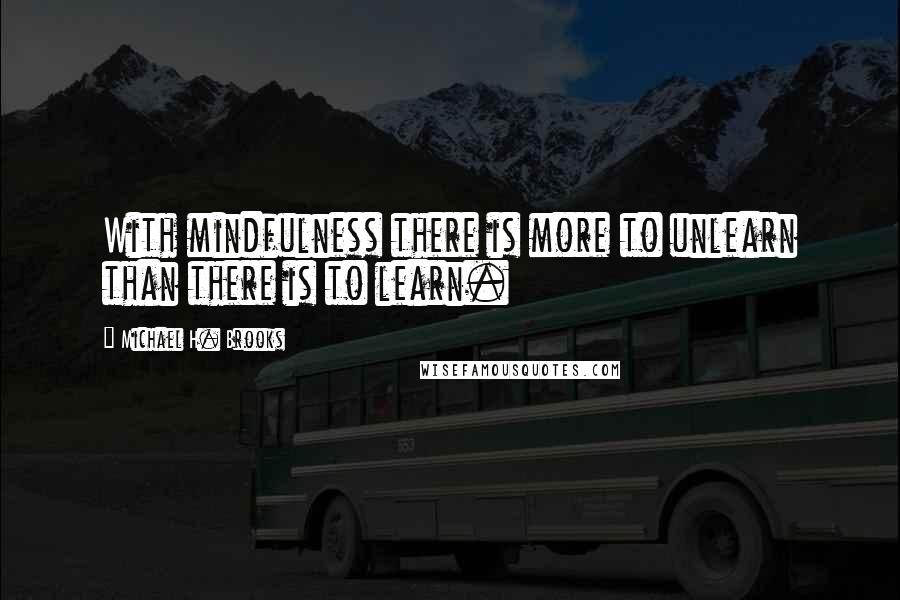 Michael H. Brooks quotes: With mindfulness there is more to unlearn than there is to learn.